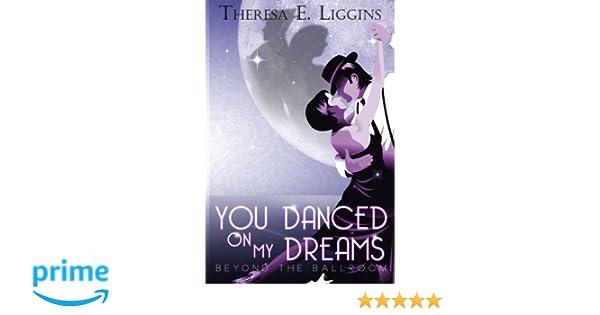 You Danced On My Dreams Beyond The Ballroom Theresa E Liggins