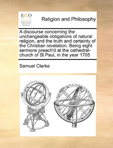 A discourse concerning the unchangeable obligations of natural religion, and the truth and certainty of the Christian revelation. Being eight sermons ... cathedral-church of St Paul, in the year 1705 pdf epub