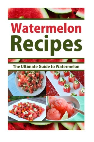 Watermelon Recipes: The Ultimate Guide To Watermelon