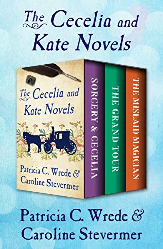 The Cecelia and Kate Novels: Sorcery & Cecelia, The Grand Tour, and The Mislaid Magician (Sorcery And Cecelia Or The Enchanted Chocolate Pot)