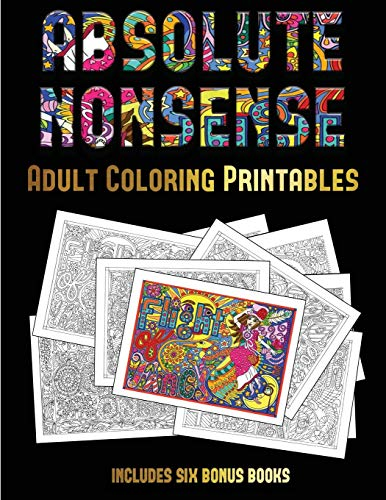 Adult Coloring Printables (Absolute Nonsense): This book has 36 coloring sheets that can be used to color in, frame, and/or meditate over: This book can be photocopied, printed and downloaded as a PDF -