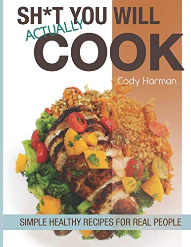 Sh*t You Will Actually Cook: Simple Healthy Recipes For Real People by Cody Luke Harman