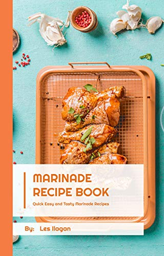 Marinade Recipe Book: Quick Easy and Tasty Marinade Recipes: The Ultimate Marinade Recipe Book For Your Daily Meals, Marinade Recipes for Beginners, Best Marinade Recipes