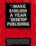 How to Make $100,000 a Year in Desktop Publishing, Thomas A. Williams, 1558701605