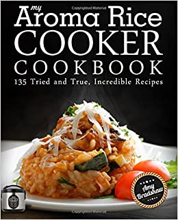 My aroma rice cooker cookbook 135 tried and true incredible my aroma rice cooker cookbook 135 tried and true incredible recipes amy bradshaw 9781518718113 amazon books forumfinder Images