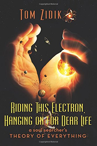 Read Online Riding This Electron Hanging on for Dear Life: A Soul Searcher's Theory of Everything ebook