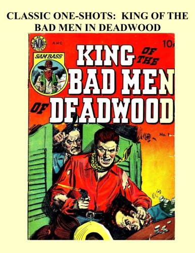 Classic One-Shots: King Of The Bad Men Of Deadwood: Great Single-Issue Golden Age Western Action Comics - All Stories - No Ads PDF