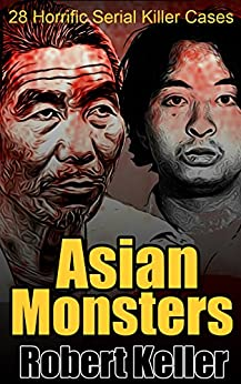 Asian Monsters: 28 Terrifying Serial Killers from Asia and the Far East by [Keller, Robert]
