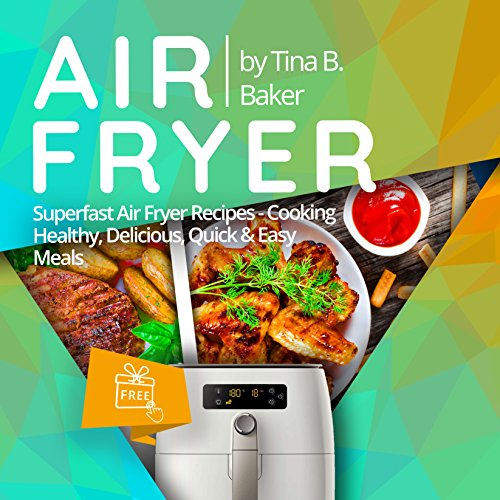 Air Fryer Cookbook: Superfast Air Fryer Recipes - Cooking Healthy, Delicious, Quick & Easy Meals (Plus Photos, Nutrition Facts) by Tina B.Baker