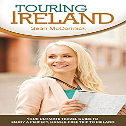 Touring Ireland: Your Ultimate Travel Guide to Enjoy a Perfect, Hassle-Free Trip to Ireland