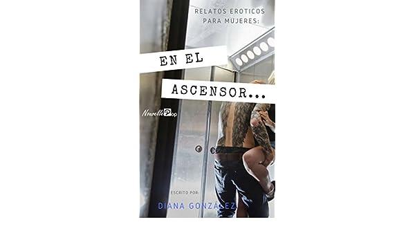 Relatos Eroticos para Mujeres: En el ascensor...: Fantasía: Ascensor (Spanish Edition) - Kindle edition by Diana González.