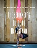 The Beginner's Guide to Handstand: The Beginner's Guide to Yoga (Volume 1)