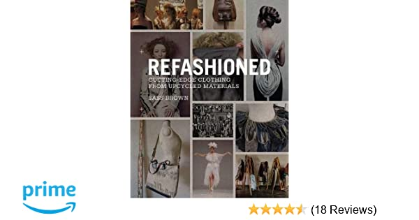 fc8ca9e4f54c ReFashioned: Cutting-Edge Clothing from Upcycled Materials: Sass Brown:  9781780673011: Amazon.com: Books