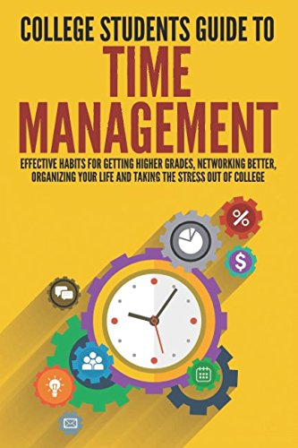 College Students Guide to Time Management: Effective Habits For Getting Higher Grades, Networking Better, Organizing Your Life and Taking the Stress ... Overcome Procrastination, College Guide)