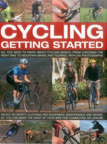 Cycling: Getting Started: All You Need To Know About Cycling Basics, From Choosing The Right Bike To Mountain Biking And Touring, With 245 Photographs