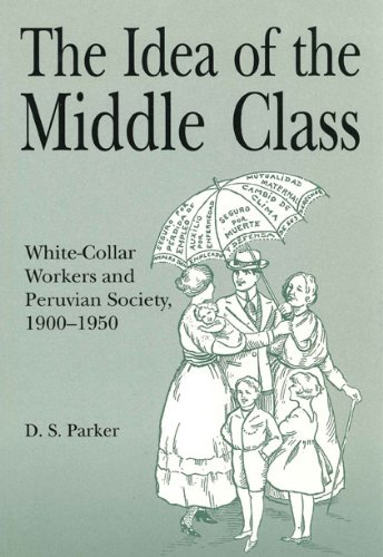 The Idea of the Middle Class: White-Collar Workers and Peruvian Society, 1900-1950 (Christianity; 38)