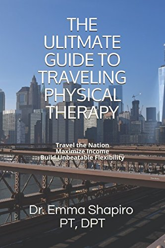 The Ultimate Guide To Traveling Physical Therapy: Travel the Nation, Maximize Income, Build Unbeatable Experience PDF