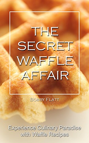 The Secret Waffle Affair: Experience Culinary Paradise with Waffle Recipes by [Flatt, Bobby]