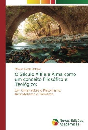 Download O Século XIII e a Alma como um conceito Filosófico e Teológico:: Um Olhar sobre o Platonismo, Aristotelismo e Tomismo. (Portuguese Edition) pdf