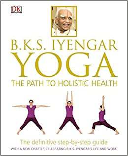 BKS Iyengar Yoga The Path To Holistic Health 9781465415837 Amazon Books