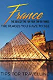France: France Travel Guide: The 30 Best Tips For Your Trip To France - The Places You Have To See: Volume 1 (Paris, Lyon, Nice, Bordeaux, Marseilles)