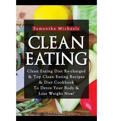 Read Online { [ CLEAN EATING: CLEAN EATING DIET RE-CHARGED: TOP CLEAN EATING RECIPES & DIET COOKBOOK TO DETOX YOUR BODY & LOSE WEIGHT NOW! ] } Michaels, Samantha ( AUTHOR ) Aug-27-2013 Paperback PDF