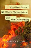 Eco-Warriors, Nihilistic Terrorists, and the Environment, Lawrence E. Likar, 0313392366