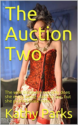 The Auction Two: The wife discovers not only does she enjoy being used for sex, but she prefers black men.
