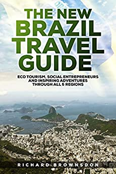 The New Brazil Travel Guide: Eco Tourism, Social Entrepreneurs, and Inspiring Adventures through all five regions by [Brownsdon, Richard]