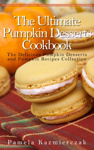 50 Delicious Pumpkin Dessert Recipes – Recipes For Pumpkin Bars, Bread Pudding, Macaroons and Soufflé (The Ultimate Pumpkin Desserts Cookbook -  The Delicious ... Desserts and Pumpkin Recipes Collection 4) by [Kazmierczak, Pamela]