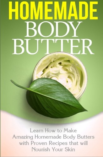 Homemade Body Butter: Learn How to Make Amazing Homemade Body Butters With Proven Recipes That Nourish Your Skin (Volume 1)