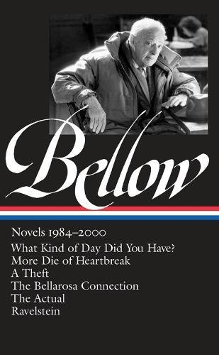 Saul Bellow: Novels 1984-2000 (LOA #260): What Kind of Day Did You Have? / More Die of Heartbreak / A Theft / The  Bellarosa Connection / The Actual / Ravelstein (Library of America)