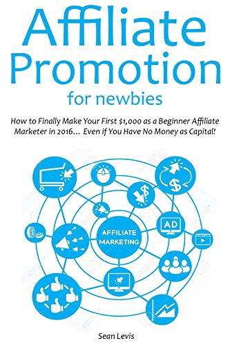 AFFILIATE PROMOTION FOR NEWBIES: How to Finally Make Your First $1,000 as a Beginner Affiliate Marketer in 2016... Even if You Have No Money as Capital!