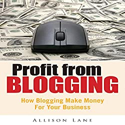 Profit From Blogging: How Blogging Can Make Money for Your Business