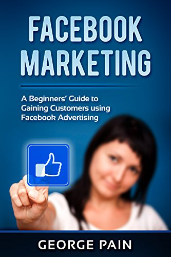 Facebook Marketing: A Beginners' Guide to Gaining Customers using Facebook Advertising (Make Money Posting Ads On Social Media)