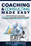 Coaching and Consulting Made Easy: How to Start, Build, and Grow a Profit-Pulling Coaching & Consulting Business by Turning Your Knowledge Into Money! (Marketing Made Easy Book 2)