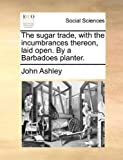 The Sugar Trade, with the Incumbrances Thereon, Laid Open by a Barbadoes Planter, John Ashley, 1170516688