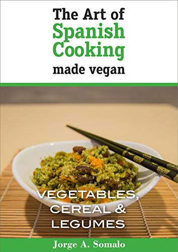The Art of Spanish Cooking Made Vegan: Vegetables, Cereal & Legume by Jorge Alonso Somalo