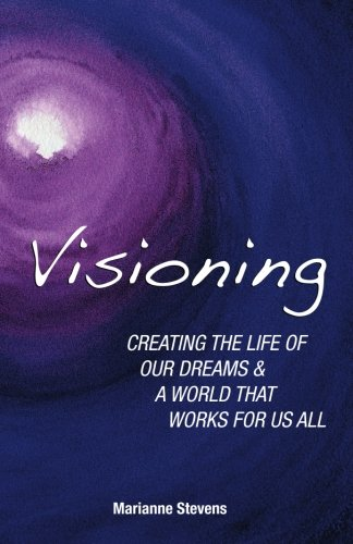 Download Visioning: Creating The Life Of Our Dreams And A World That Works For Us All pdf