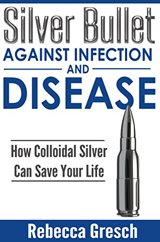 Silver Bullet Against Infection and Disease: How Colloidal Silver Can Save Your Life by [Gresch, Rebecca]