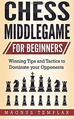 Chess for Beginners: Winning Tips and Tactics to Dominate your Opponents (CHESS MIDDLEGAME) (Volume 4)