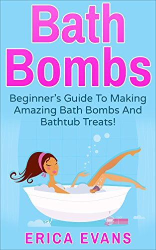 Bath Bombs: A Beginner's Guide To Making Amazing Bath Bombs And Bathtub treats!