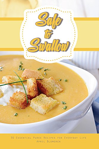 Safe to Swallow: 30 Essential Puree Recipes for Everyday Life by April Blomgren
