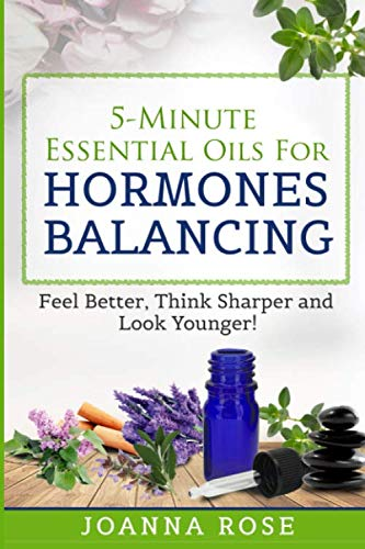 (5-Minute Essential Oils For Hormones Balancing: Feel Better, Think Sharper and Look Younger!)