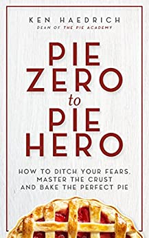 Pie Zero to Pie Hero: How to Ditch Your Fears, Master the Crust and Bake the Perfect Pie by [Haedrich, Ken]