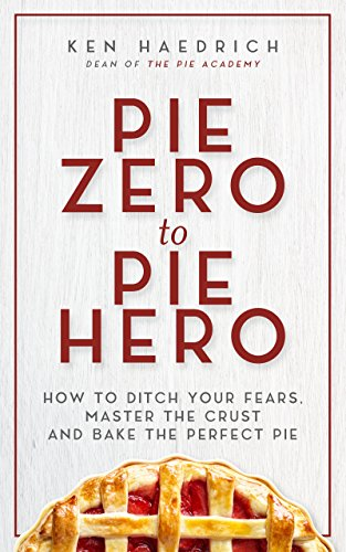 Pie Zero to Pie Hero: How to Ditch Your Fears, Master the Crust and Bake the Perfect Pie by Ken Haedrich