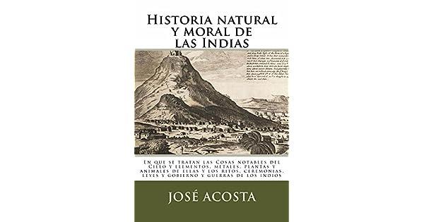 Historia natural y moral de las Indias: En que se tratan las cosas notables del Cielo y elementos, metales, plantas y animales.
