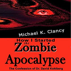 How I Started the Zombie Apocalypse: The Confession of Dr. David Kohlberg