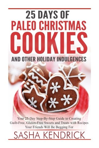 25 Days of Paleo Christmas Cookies and Other Holiday Indulgences: Your 25-Day Step-By-Step Guide to Creating Delicious,