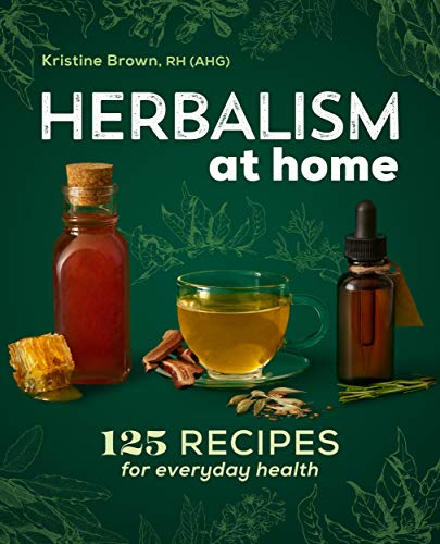 Herbalism at Home: 125 Recipes for Everyday Health by [Brown, Kristine ]